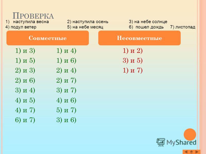 П РОВЕРКА 1) и 3)1) и 4) 1) и 5)1) и 6) 2) и 3)2) и 4) 2) и 6)2) и 7) 3) и 4)3) и 7) 4) и 5)4) и 6) 4) и 7)5) и 7) 6) и 7)3) и 6) 1) и 2) 3) и 5) 1) и 7) СовместныеНесовместные 1)наступила весна 2) наступила осень3) на небе солнце 4) подул ветер5) на