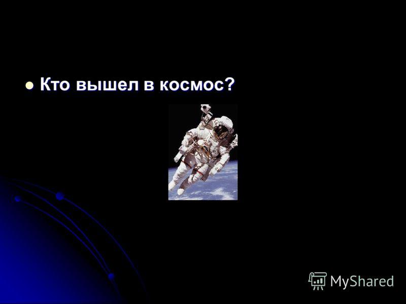 Кто вышел в космос?