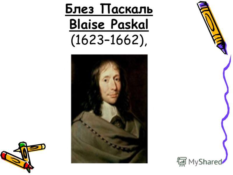 Блез Паскаль Blaise Paskal (1623–1662),