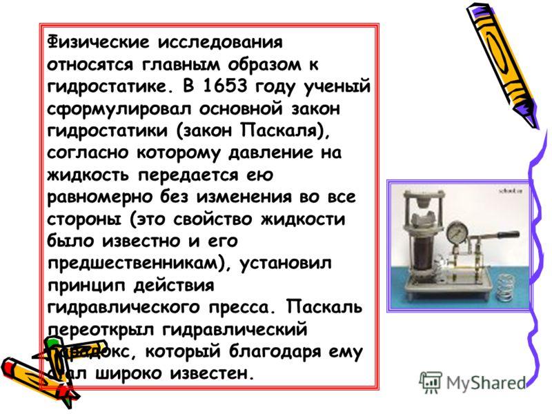 Физические исследования относятся главным образом к гидростатике. В 1653 году ученый сформулировал основной закон гидростатики (закон Паскаля), согласно которому давление на жидкость передается ею равномерно без изменения во все стороны (это свойство