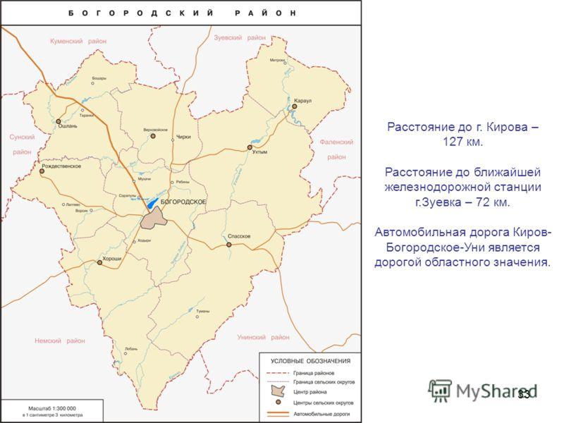 3 Расстояние до г. Кирова – 127 км. Расстояние до ближайшей железнодорожной станции г.Зуевка – 72 км. Автомобильная дорога Киров- Богородское-Уни является дорогой областного значения.