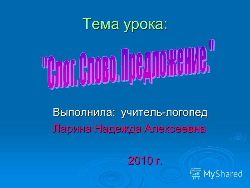 Тема урока: Выполнила: учитель-логопед Ларина Надежда Алексеевна 2010 г.