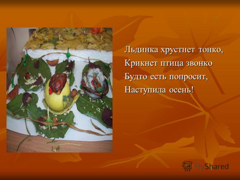 Льдинка хрустнет тонко, Крикнет птица звонко Будто есть попросит, Наступила осень!