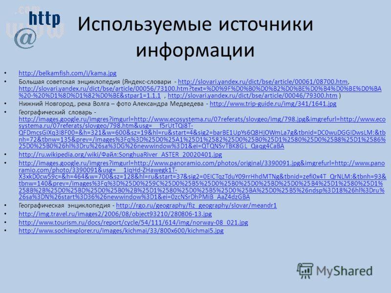 Используемые источники информации http://belkamfish.com/i/kama.jpg Большая советская энциклопедия (Яндекс-словари - http://slovari.yandex.ru/dict/bse/article/00061/08700.htm, http://slovari.yandex.ru/dict/bse/article/00056/73100.htm?text=%D0%9F%D0%B0