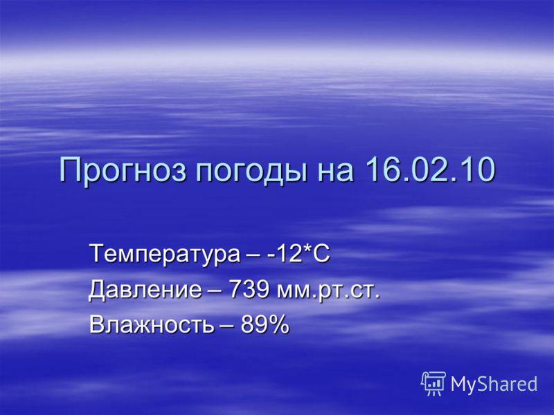 Прогноз погоды на 16.02.10 Температура – -12*С Давление – 739 мм.рт.ст. Влажность – 89%