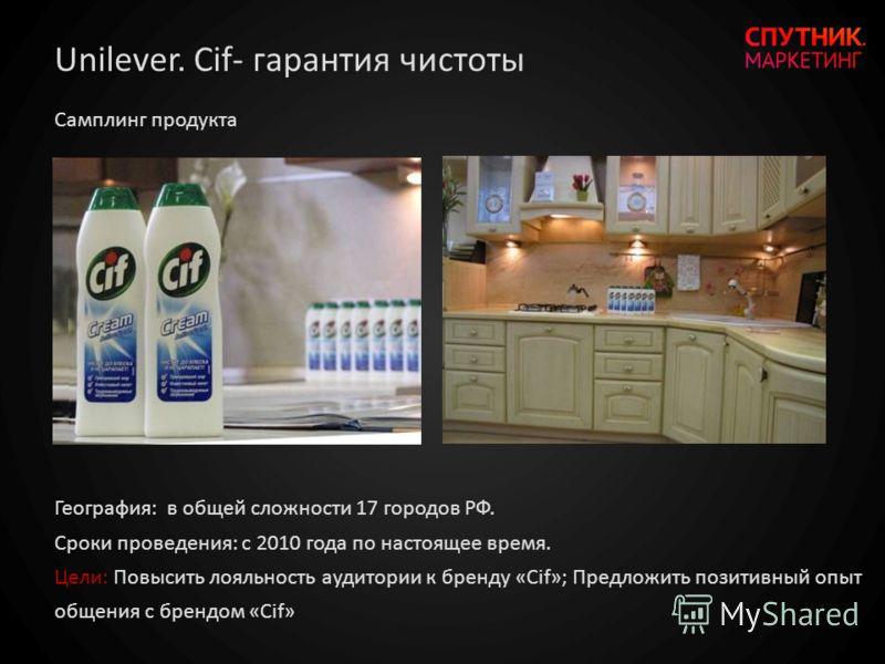 География: в общей сложности 17 городов РФ. Сроки проведения: с 2010 года по настоящее время. Цели: Повысить лояльность аудитории к бренду «Cif»; Предложить позитивный опыт общения с брендом «Cif» Самплинг продукта Unilever. Cif- гарантия чистоты