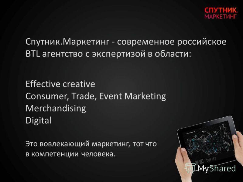 Спутник.Маркетинг - современное российское BTL агентство с экспертизой в области: Effective creative Consumer, Trade, Event Marketing Merchandising Digital Это вовлекающий маркетинг, тот что в компетенции человека.