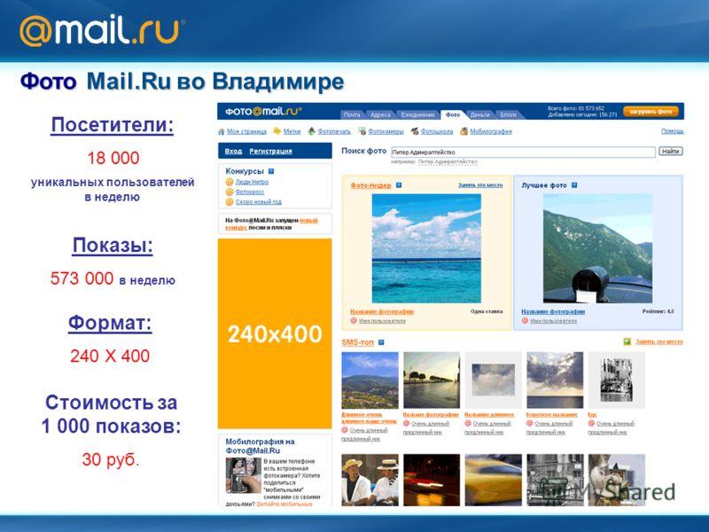 Формат: 240 Х 400 Посетители: 18 000 уникальных пользователей в неделю Показы: 573 000 в неделю Стоимость за 1 000 показов: 30 руб. Фото Mail.Ru во Владимире