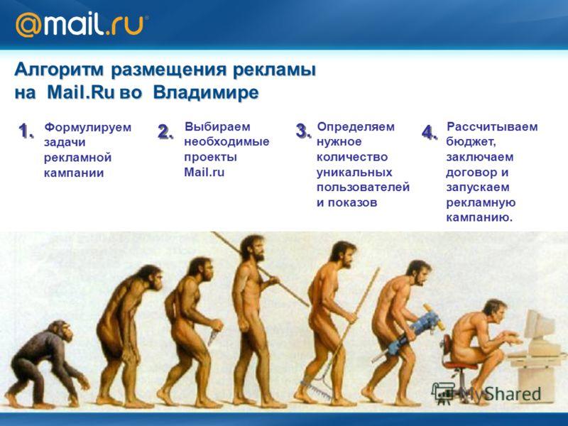 Алгоритм размещения рекламы на Mail.Ru во Владимире Формулируем задачи рекламной кампании 1. 2. 3. 4. Выбираем необходимые проекты Mail.ru Определяем нужное количество уникальных пользователей и показов Рассчитываем бюджет, заключаем договор и запуск