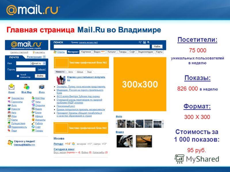 Главная страница Mail.Ru во Владимире Формат: 300 Х 300 Посетители: 75 000 уникальных пользователей в неделю Показы: 826 000 в неделю Стоимость за 1 000 показов: 95 руб.