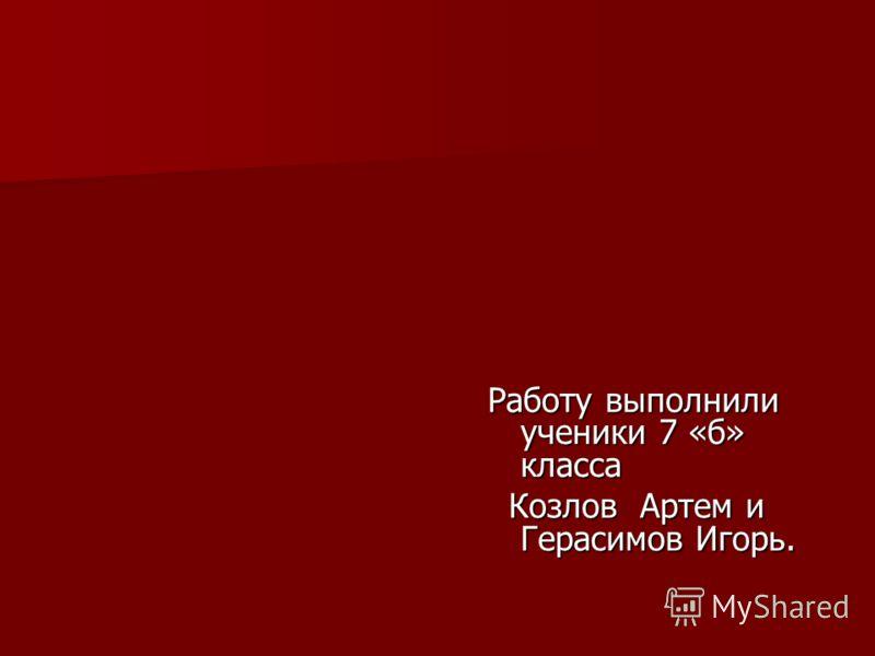 Работу выполнили ученики 7 «б» класса Козлов Артем и Герасимов Игорь.