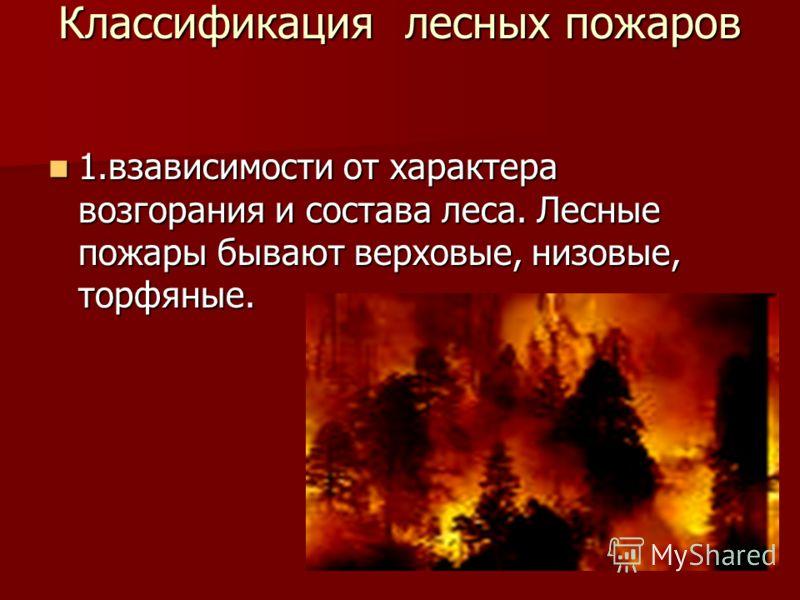 Классификация лесных пожаров 1.взависимости от характера возгорания и состава леса. Лесные пожары бывают верховые, низовые, торфяные.