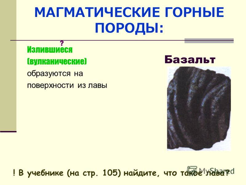МАГМАТИЧЕСКИЕ ГОРНЫЕ ПОРОДЫ: Излившиеся (вулканические) образуются на поверхности из лавы Базальт ! В учебнике (на стр. 105) найдите, что такое лава ? ?