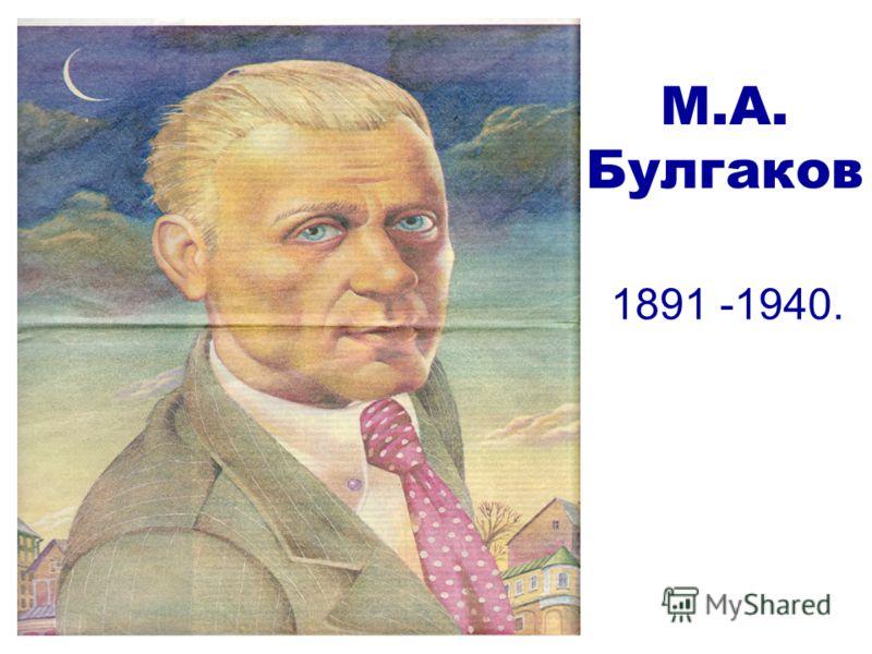 М.А. Булгаков 1891 -1940.