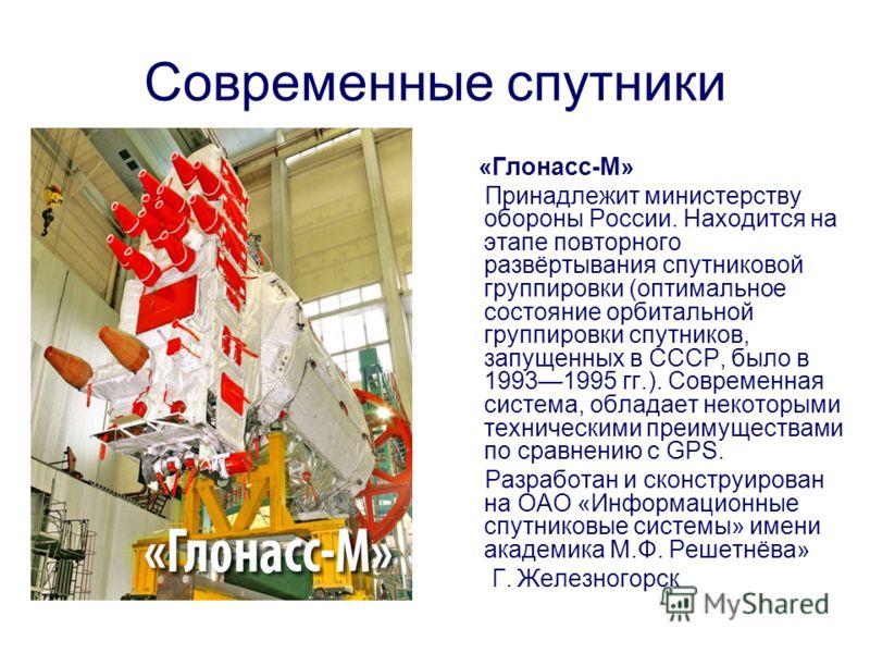 Современные спутники «Глонасс-М» Принадлежит министерству обороны России. Находится на этапе повторного развёртывания спутниковой группировки (оптимальное состояние орбитальной группировки спутников, запущенных в СССР, было в 19931995 гг.). Современн