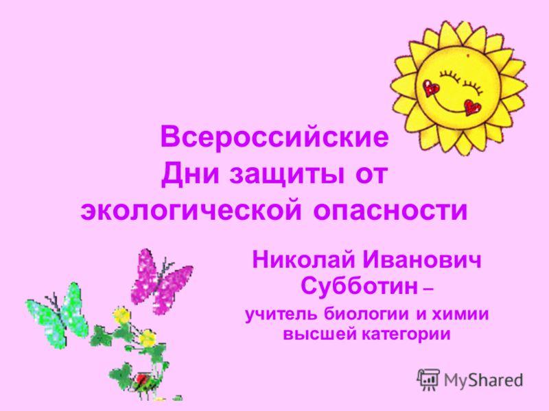 Всероссийские Дни защиты от экологической опасности Николай Иванович Субботин – учитель биологии и химии высшей категории