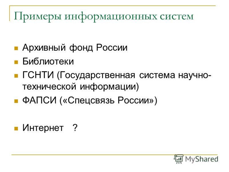 Примеры информационных систем Архивный фонд России Библиотеки ГСНТИ (Государственная система научно- технической информации) ФАПСИ («Спецсвязь России») Интернет ?