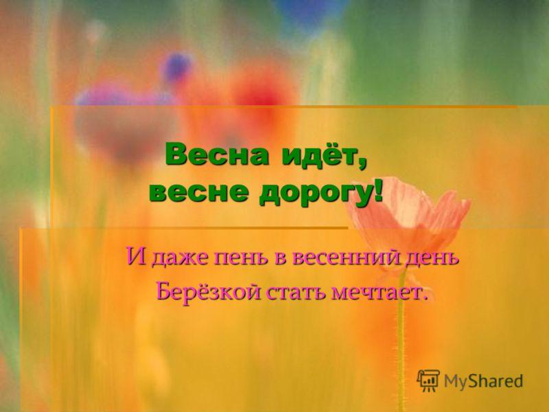 Весна идёт, весне дорогу! И даже пень в весенний день Берёзкой стать мечтает.