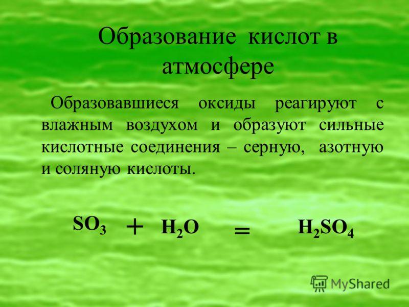 Образование кислот в атмосфере Образовавшиеся оксиды реагируют с влажным воздухом и образуют сильные кислотные соединения – серную, азотную и соляную кислоты. H 2 SO 4 + SO 3 H2O =