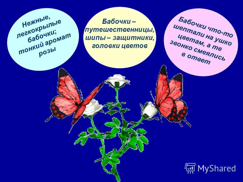 Нежные, легкокрылые бабочки; тонкий аромат розы Бабочки – путешественницы, шипы – защитники, головки цветов Бабочки что-то шептали на ушко цветам, а те звонко смеялись в ответ