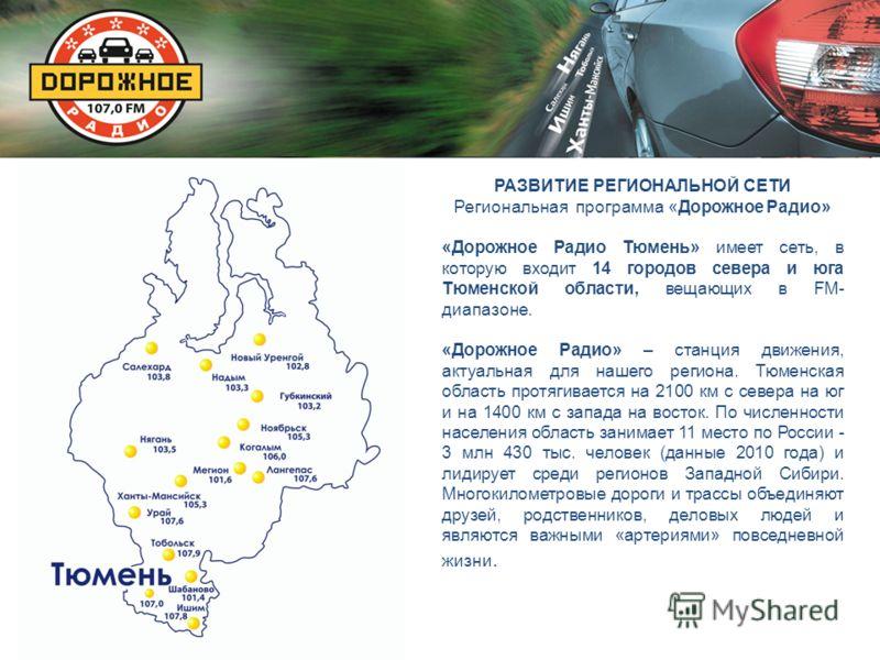РАЗВИТИЕ РЕГИОНАЛЬНОЙ СЕТИ Региональная программа «Дорожное Радио» «Дорожное Радио Тюмень» имеет сеть, в которую входит 14 городов севера и юга Тюменской области, вещающих в FM- диапазоне. «Дорожное Радио» – станция движения, актуальная для нашего ре