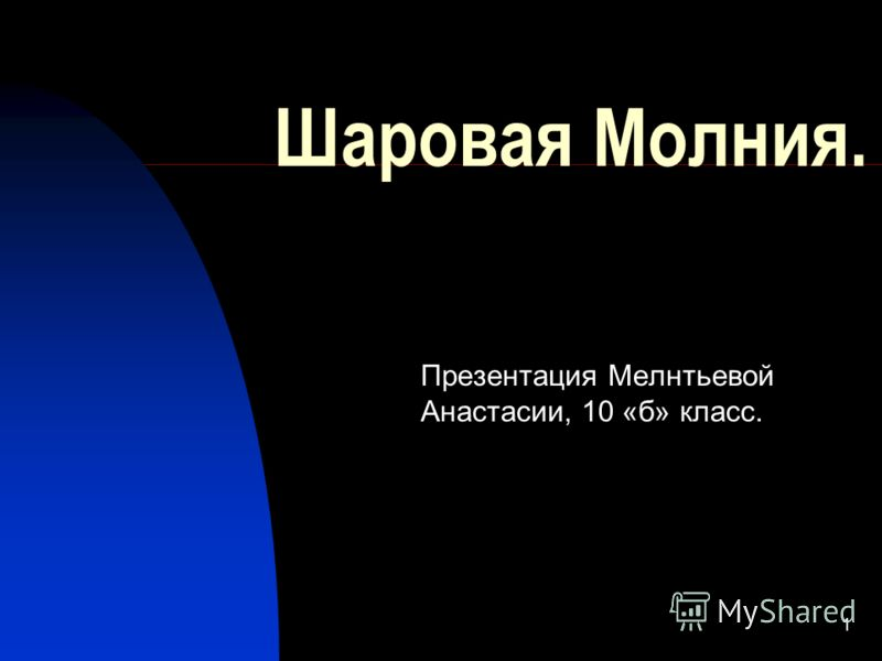 1 Шаровая Молния. Презентация Мелнтьевой Анастасии, 10 «б» класс.