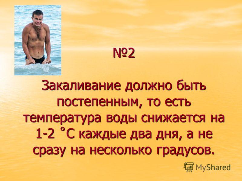 2 Закаливание должно быть постепенным, то есть температура воды снижается на 1-2 ˚С каждые два дня, а не сразу на несколько градусов.