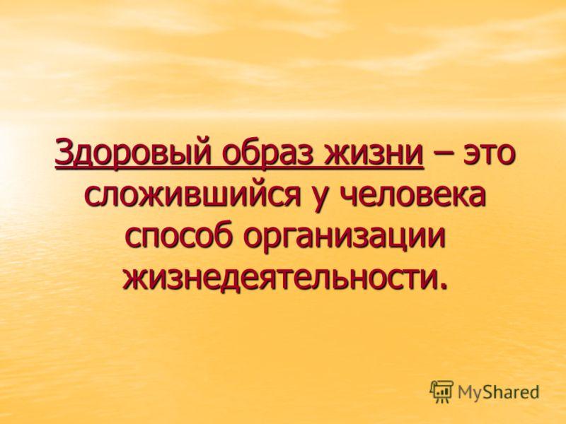 Здоровый образ жизни – это сложившийся у человека способ организации жизнедеятельности.