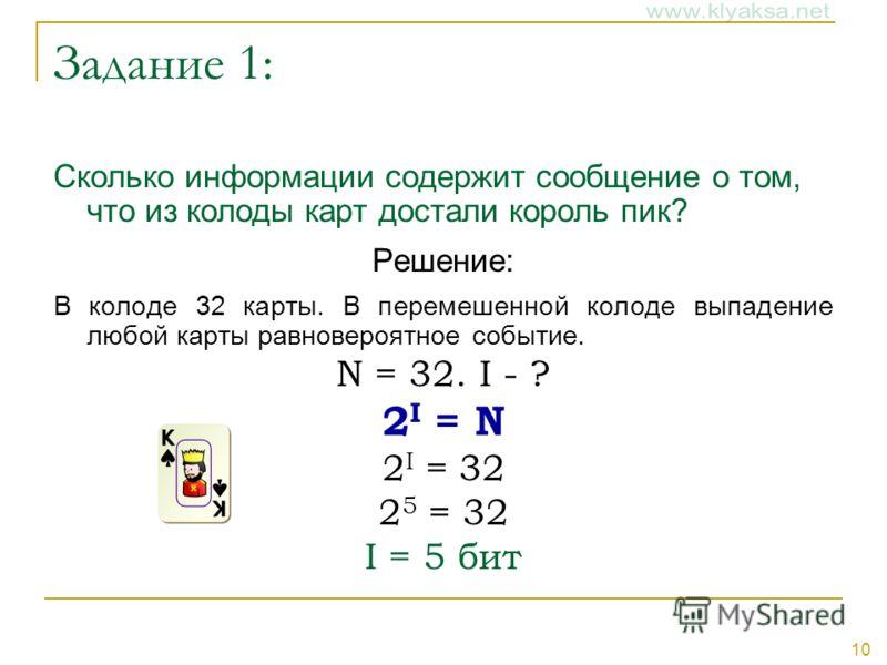 10 Задание 1: Сколько информации содержит сообщение о том, что из колоды карт достали король пик? Решение: В колоде 32 карты. В перемешенной колоде выпадение любой карты равновероятное событие. N = 32. I - ? 2 I = N 2 I = 32 2 5 = 32 I = 5 бит