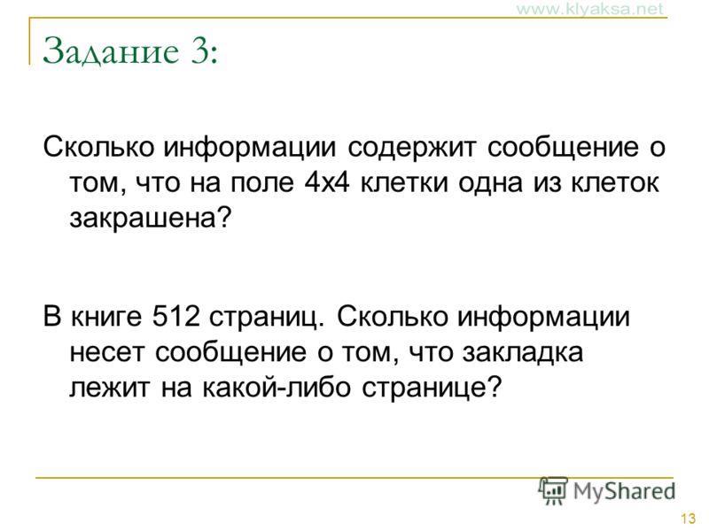 13 Задание 3: Сколько информации содержит сообщение о том, что на поле 4х4 клетки одна из клеток закрашена? В книге 512 страниц. Сколько информации несет сообщение о том, что закладка лежит на какой-либо странице?