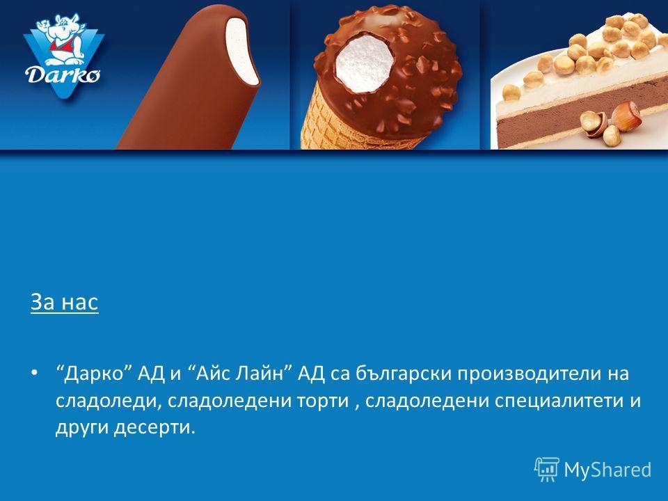 За нас Дарко АД и Айс Лайн АД са български производители на сладоледи, сладоледени торти, сладоледени специалитети и други десерти.