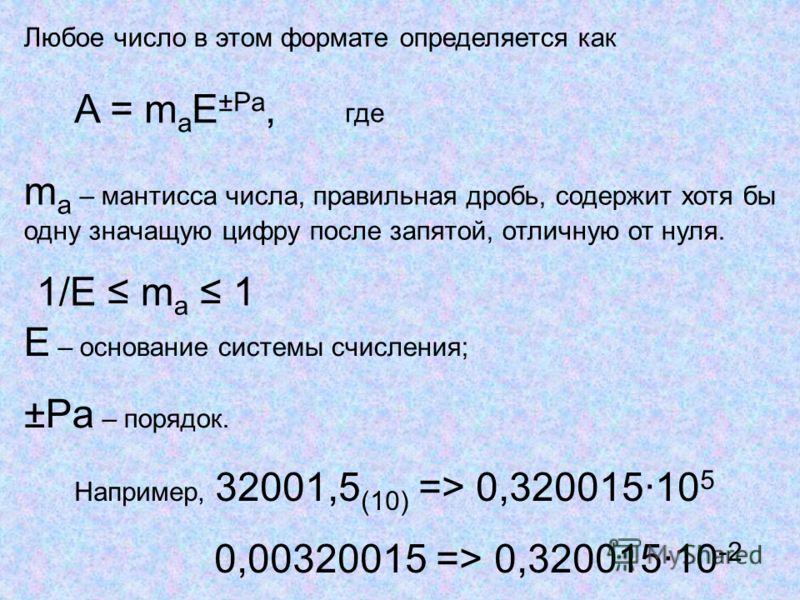 Любое число в этом формате определяется как A = m a E ±Pa, где m a – мантисса числа, правильная дробь, содержит хотя бы одну значащую цифру после запятой, отличную от нуля. 1/Е m a 1 Е – основание системы счисления; ±Pa – порядок. Например, 32001,5 (