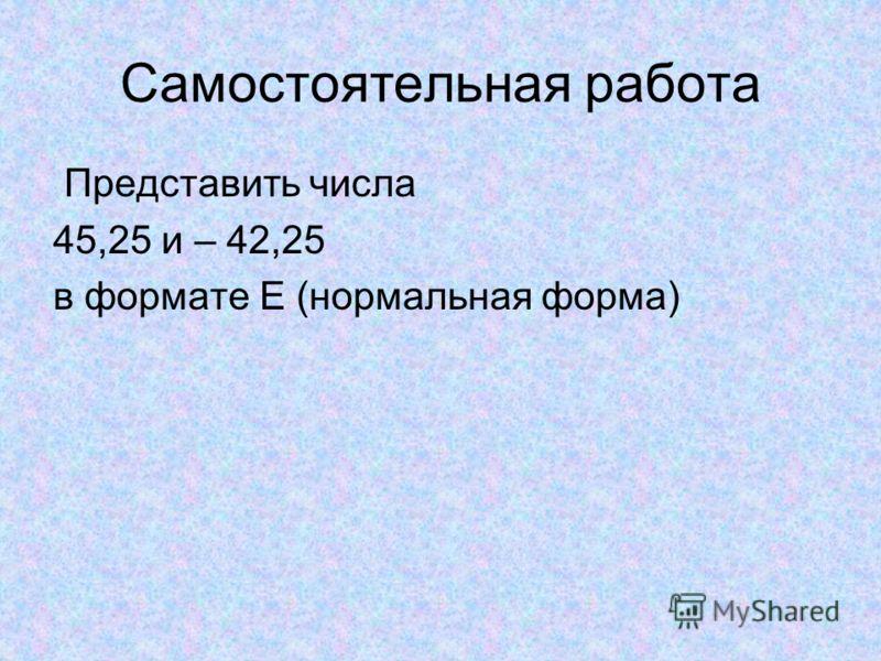 Самостоятельная работа Представить числа 45,25 и – 42,25 в формате Е (нормальная форма)