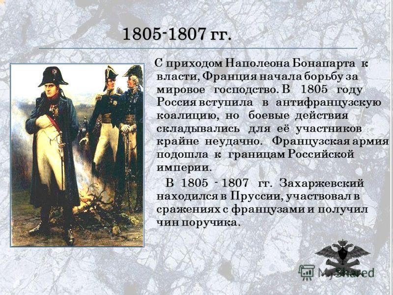 1805-1807 гг. С приходом Наполеона Бонапарта к власти, Франция начала борьбу за мировое господство. В 1805 году Россия вступила в антифранцузскую коалицию, но боевые действия складывались для её участников крайне неудачно. Французская армия подошла к
