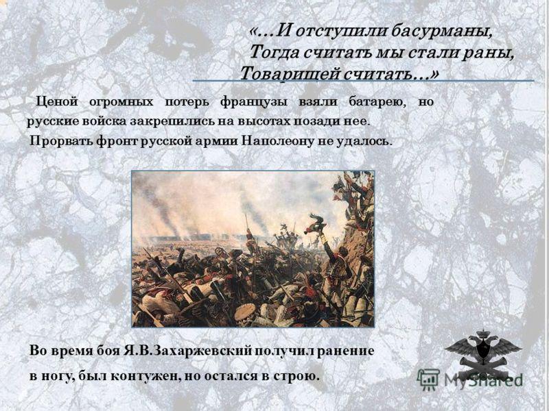 «…И отступили басурманы, Тогда считать мы стали раны, Товарищей считать…» Ценой огромных потерь французы взяли батарею, но русские войска закрепились на высотах позади нее. Прорвать фронт русской армии Наполеону не удалось. Во время боя Я.В.Захаржевс