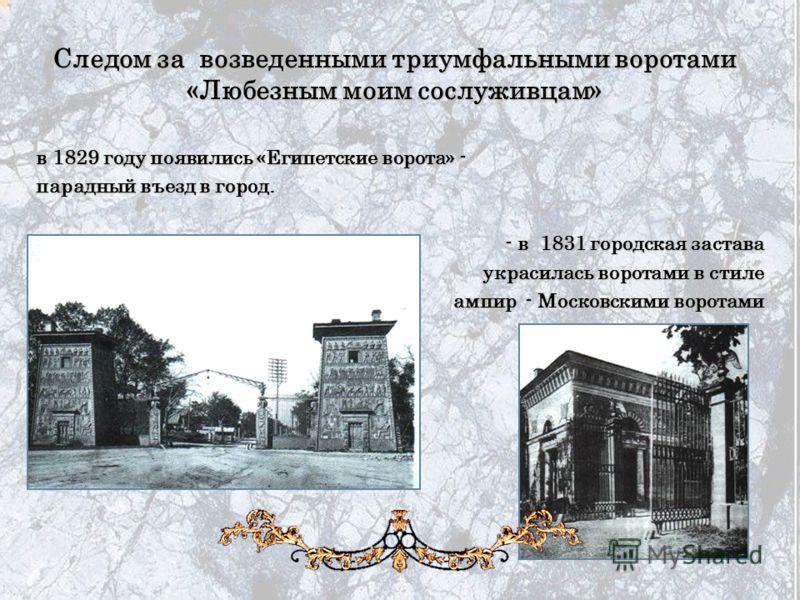Следом за возведенными триумфальными воротами «Любезным моим сослуживцам» в 1829 году появились «Египетские ворота» - в 1829 году появились «Египетские ворота» - парадный въезд в город. парадный въезд в город. - в 1831 городская застава - в 1831 горо