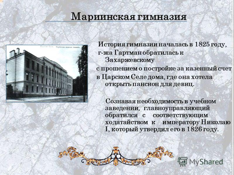 История гимназии началась в 1825 году, г - жа Гартман обратилась к Захаржевскому с прошением о постройке за казенный счет в Царском Селе дома, где она хотела открыть пансион для девиц. Сознавая необходимость в учебном заведении, главноуправляющий обр