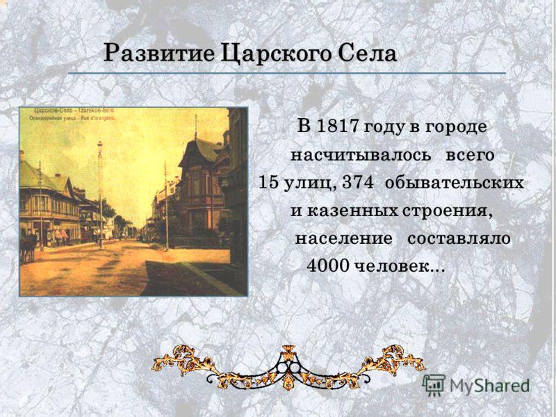 Развитие Царского Села В 1817 году в городе насчитывалось всего 15 улиц, 374 обывательских и казенных строения, население составляло 4000 человек...