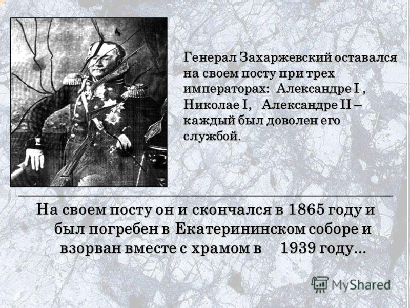 На своем посту он и скончался в 1865 году и был погребен в Екатерининском соборе и взорван вместе с храмом в 1939 году... Генерал Захаржевский оставался на своем посту при трех императорах : Александре I, Николае I, Александре II – каждый был доволен