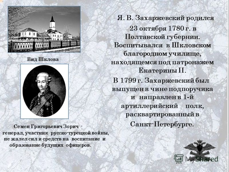 Я. В. Захаржевский родился Шкловском благородном училище, 23 октября 1780 г. в Полтавской губернии. Воспитывался в Шкловском благородном училище, находящемся под патронажем Екатерины II. В 1799 г. Захаржевский был выпущен в чине подпоручика и направл