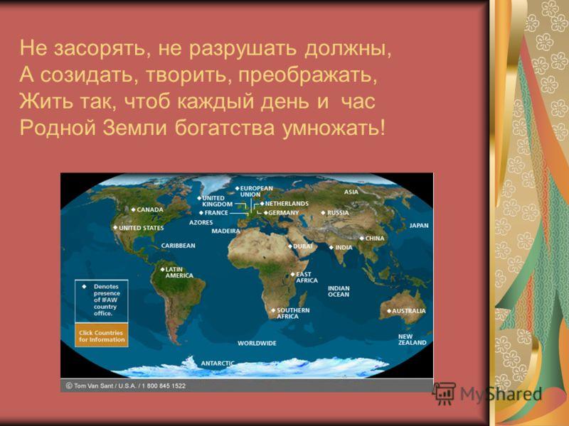 Не засорять, не разрушать должны, А созидать, творить, преображать, Жить так, чтоб каждый день и час Родной Земли богатства умножать!