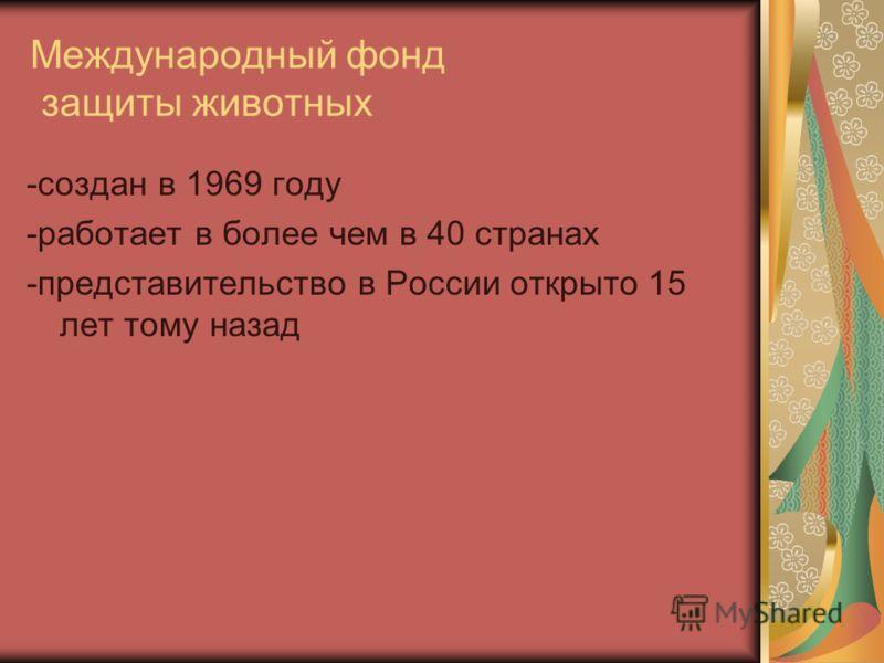 Международный фонд защиты животных -создан в 1969 году -работает в более чем в 40 странах -представительство в России открыто 15 лет тому назад