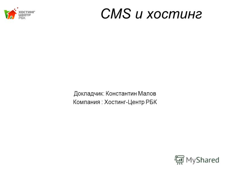 CMS и хостинг Докладчик: Константин Малов Компания : Хостинг-Центр РБК