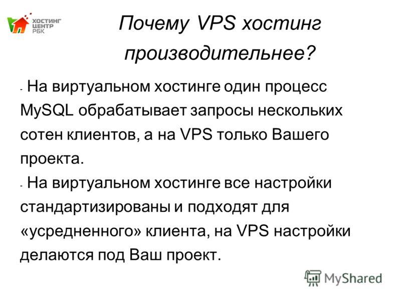 Почему VPS хостинг производительнее? - На виртуальном хостинге один процесс MySQL обрабатывает запросы нескольких сотен клиентов, а на VPS только Вашего проекта. - На виртуальном хостинге все настройки стандартизированы и подходят для «усредненного»