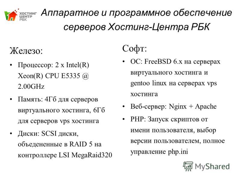 Аппаратное и программное обеспечение серверов Хостинг-Центра РБК Софт: ОС: FreeBSD 6.x на серверах виртуального хостинга и gentoo linux на серверах vps хостинга Веб-сервер: Nginx + Apache PHP: Запуск скриптов от имени пользователя, выбор версии польз