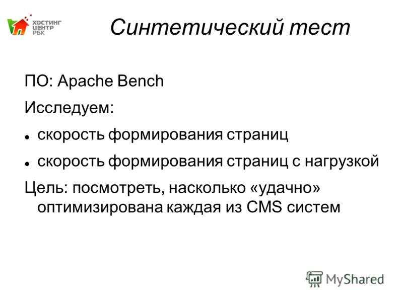 Синтетический тест ПО: Apache Bench Исследуем: скорость формирования страниц скорость формирования страниц с нагрузкой Цель: посмотреть, насколько «удачно» оптимизирована каждая из CMS систем