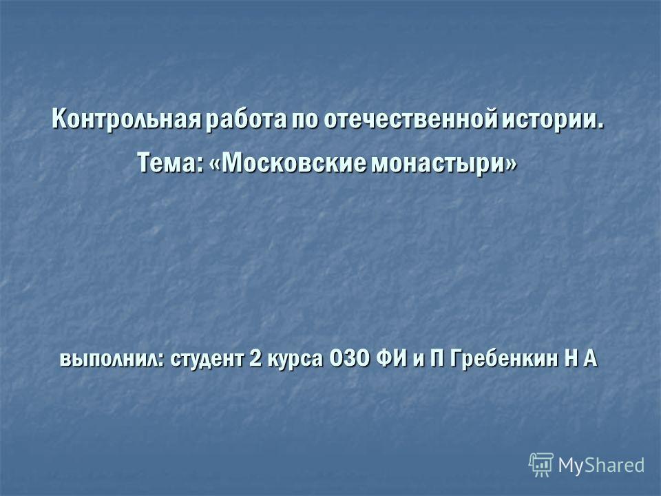 Контрольная работа по отечественной истории. Тема: «Московские монастыри» выполнил: студент 2 курса ОЗО ФИ и П Гребенкин Н А