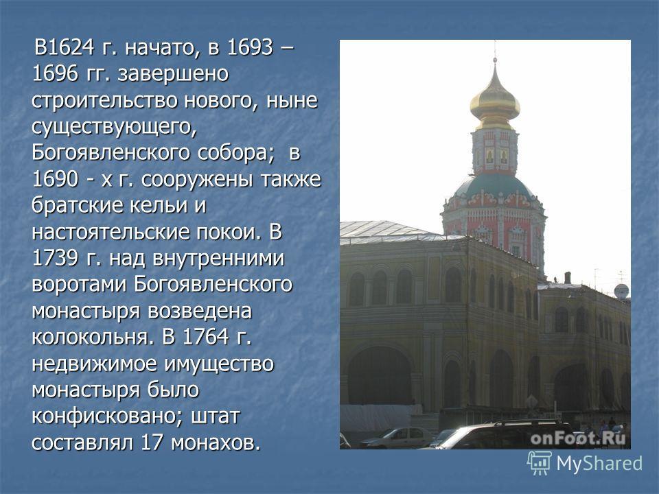 В1624 г. начато, в 1693 – 1696 гг. завершено строительство нового, ныне существующего, Богоявленского собора; в 1690 - х г. сооружены также братские кельи и настоятельские покои. В 1739 г. над внутренними воротами Богоявленского монастыря возведена к