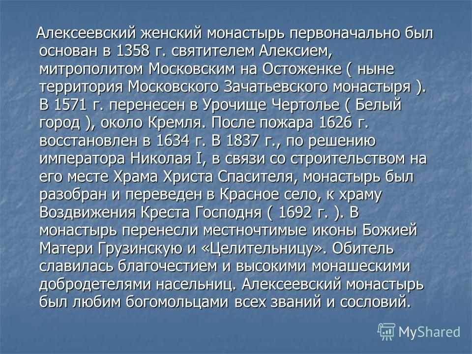 Алексеевский женский монастырь первоначально был основан в 1358 г. святителем Алексием, митрополитом Московским на Остоженке ( ныне территория Московского Зачатьевского монастыря ). В 1571 г. перенесен в Урочище Чертолье ( Белый город ), около Кремля