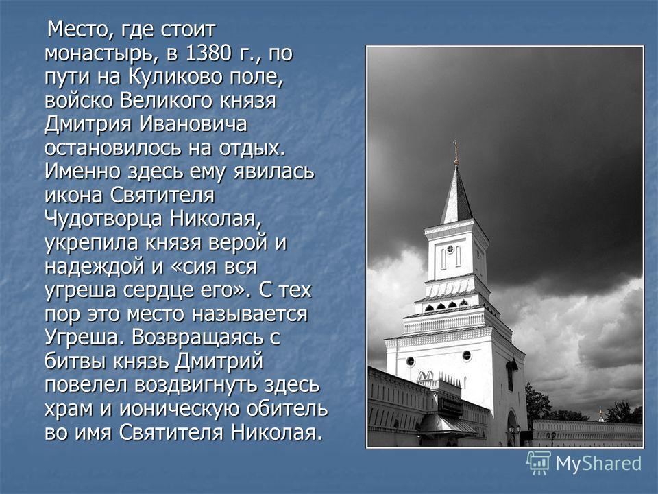 Место, где стоит монастырь, в 1380 г., по пути на Куликово поле, войско Великого князя Дмитрия Ивановича остановилось на отдых. Именно здесь ему явилась икона Святителя Чудотворца Николая, укрепила князя верой и надеждой и «сия вся угреша сердце его»